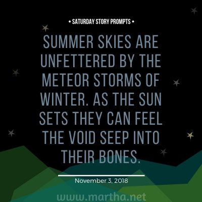Summer skies are unfettered by the meteor storms of winter. As the sun sets they can feel the void seep into their bones. Saturday Story Prompt. November 3, 2018