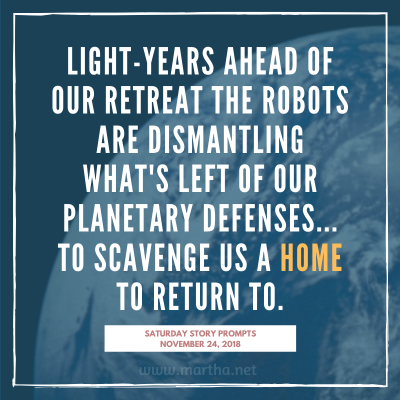Light-years ahead of our retreat the robots are dismantling what's left of our planetary defenses... to scavenge us a home to return to. Saturday Story Prompt. November 24, 2018