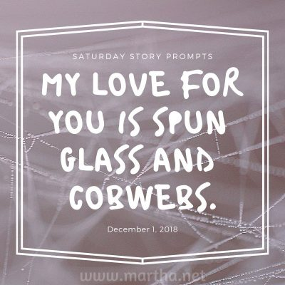 My love for you is spun glass and cobwebs. Saturday Story Prompt. December 1, 2018