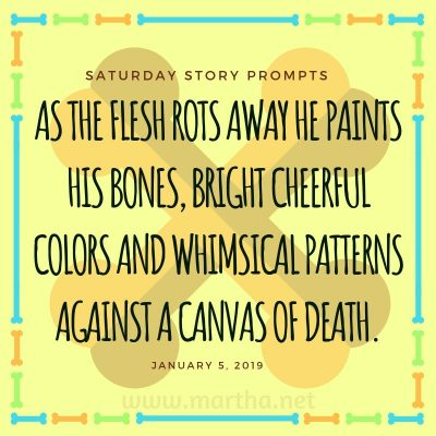 As the flesh rots away he paints his bones, bright cheerful colors and whimsical patterns against a canvas of death. Saturday Story Prompt. January 5, 2019