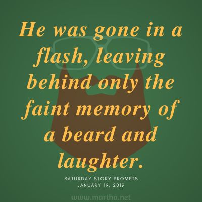 He was gone in a flash, leaving behind only the faint memory of a beard and laughter. Saturday Story Prompt. January 19, 2019