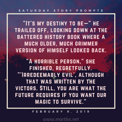 It's my destiny to be— he trailed off, looking down at the battered history book where a much older, much grimmer version of himself looked back. Saturday Story Prompt. February 9, 2019