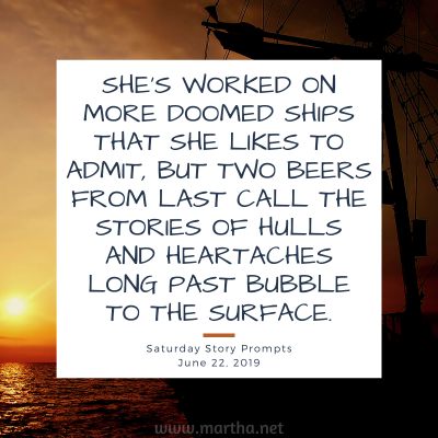 She's worked on more doomed ships that she likes to admit, but two beers from last call the stories of hulls and heartaches long past bubble to the surface. Saturday Story Prompt. June 22, 2019