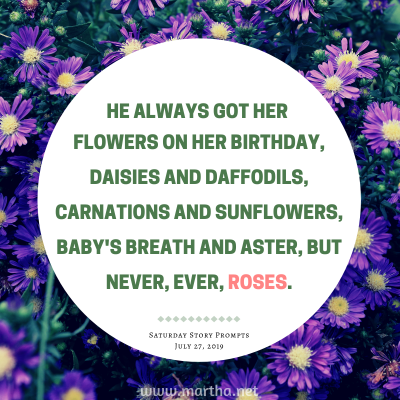 He always got her flowers on her birthday, daisies and daffodils, carnations and sunflowers, baby's breath and aster, but never, ever, roses. Saturday Story Prompt. July 27, 2019