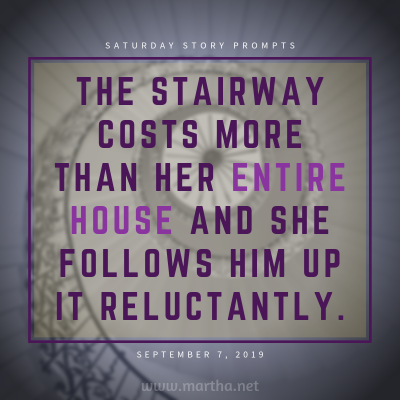 The stairway costs more than her entire house and she follows him up it reluctantly. Saturday Story Prompt. September 7, 2019