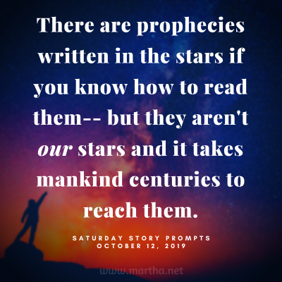 There are prophecies written in the stars if you know how to read them-- but they aren't our stars and it takes mankind centuries to reach them. Saturday Story Prompt. October 12, 2019
