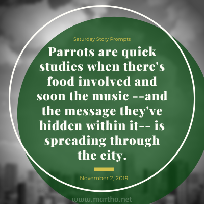 Parrots are quick studies when there's food involved and soon the music --and the message they've hidden within it-- is spreading through the city. Saturday Story Prompt. November 2, 2019
