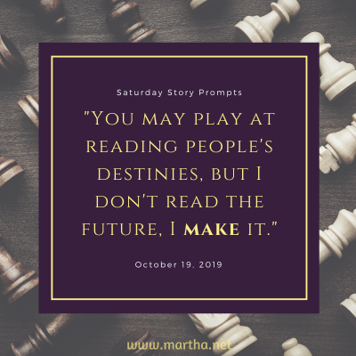 You may play at reading people's destinies, but I don't read the future, I make it. Saturday Story Prompt. October 19, 2019