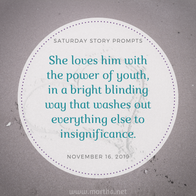 She loves him with the power of youth, in a bright blinding way that washes out everything else to insignificance. Saturday Story Prompt. November 16, 2019
