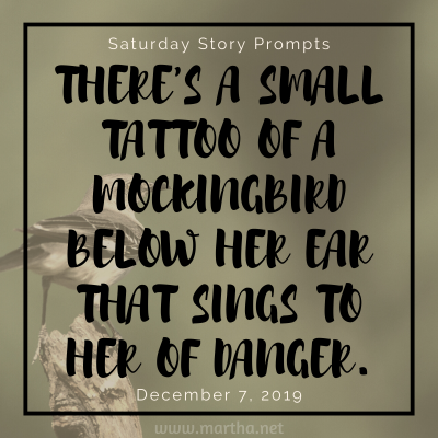 There's a small tattoo of a mockingbird below her ear that sings to her of danger. Saturday Story Prompt. December 7, 2019