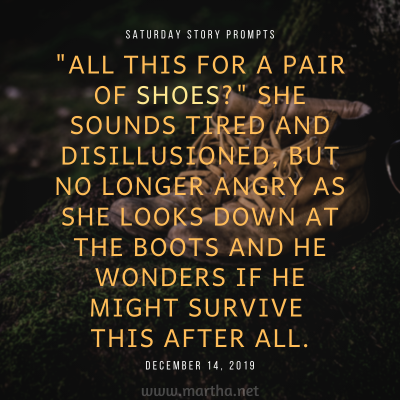 All this for a pair of shoes? She sounds tired and disillusioned, but no longer angry as she looks down at the boots and he wonders if he might survive this after all. Saturday Story Prompt. December 14, 2019
