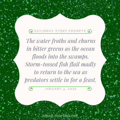 The water froths and churns in bitter greens as the ocean floods into the swamps. Storm-tossed fish flail madly to return to the sea as predators settle in for a feast. Saturday Story Prompt. January 4, 2020
