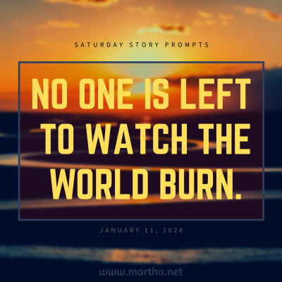 No one is left to watch the world burn. Saturday Story Prompt. January 11, 2020