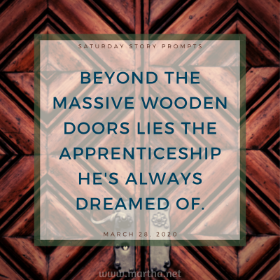 Beyond the massive wooden doors lies the apprenticeship he's always dreamed of. Saturday Story Prompt. March 28, 2020