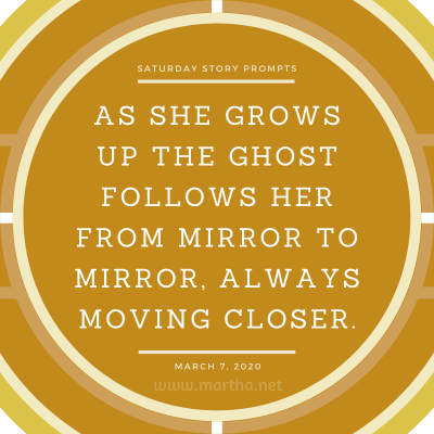 As she grows up the ghost follows her from mirror to mirror, always moving closer. Saturday Story Prompt. March 7, 2020