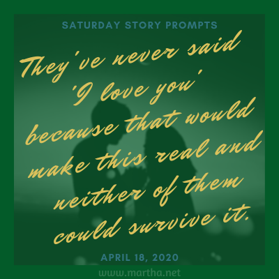They've never said 'I love you' because that would make this real and neither of them could survive it. Saturday Story Prompt. April 18, 2020