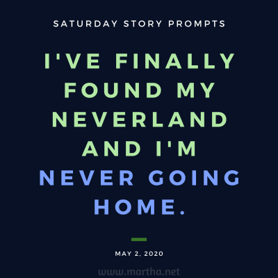 I've finally found my Neverland and I'm never going home. Saturday Story Prompt. May 2, 2020