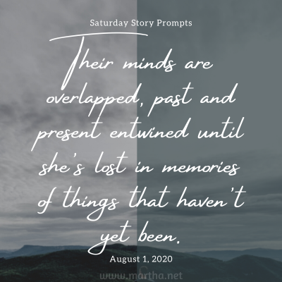 Their minds are overlapped, past and present entwined until she's lost in memories of things that haven't yet been. Saturday Story Prompt. August 1, 2020