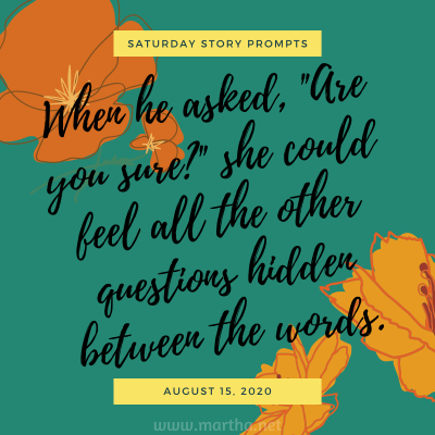 """When he asked, """"Are you sure?"""" she could feel all the other questions hidden between the words. Saturday Story Prompt. August 15, 2020"""