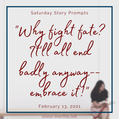 "Saturday Story Prompts image for 2020-02-13. ""Why fight fate? It'll all end badly anyway-- embrace it!"" written by Martha Bechtel"