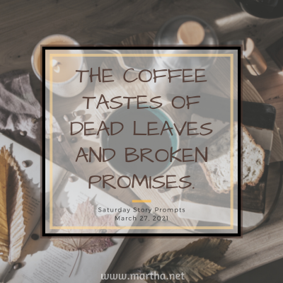 Saturday Story Prompts image for 2021-03-27. The coffee tastes of dead leaves and broken promises. written by Martha Bechtel