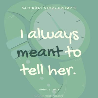 I always meant to tell her. Saturday Story Prompt. April 3, 2021