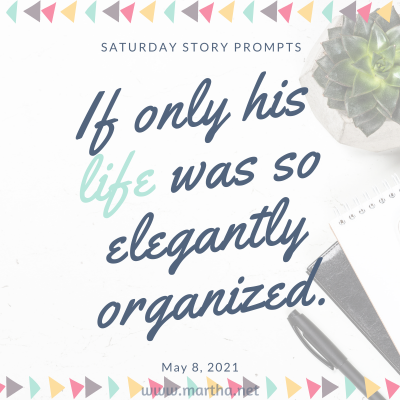 If only his life was so elegantly organized. Saturday Story Prompt. May 8, 2021