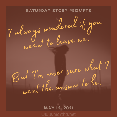 I always wondered if you meant to leave me. But I'm never sure what I want the answer to be. Saturday Story Prompt. May 15, 2021