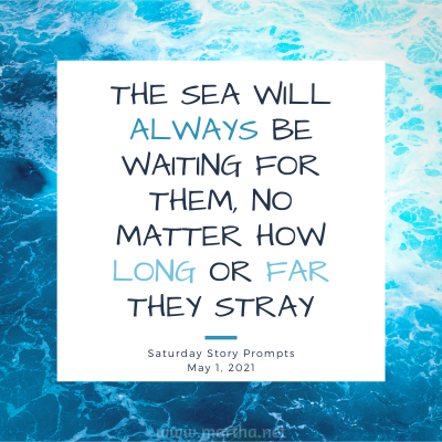 The sea will always be waiting for them, no matter how long or far they stray. Saturday Story Prompt. May 1, 2021