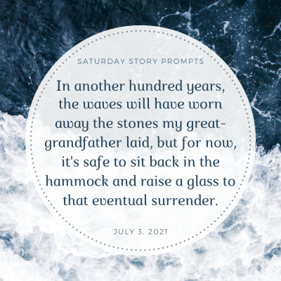 In another hundred years, the waves will have worn away the stones my great-grandfather laid, but for now, it's safe to sit back in the hammock and raise a glass to that eventual surrender. Saturday Story Prompt. July 3, 2021