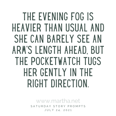 The evening fog is heavier than usual and she can barely see an arm's length ahead, but the pocketwatch tugs her gently in the right direction. Saturday Story Prompt. July 24, 2021