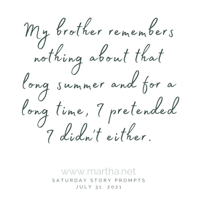 My brother remembers nothing about that long summer and for a long time, I pretended I didn't either. Saturday Story Prompt. July 31, 2021