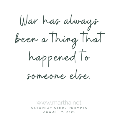 War has always been a thing that happened to someone else. Saturday Story Prompt. August 7, 2021