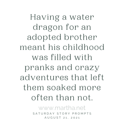 Having a water dragon for an adopted brother meant his childhood was filled with pranks and crazy adventures that left them soaked more often than not. Saturday Story Prompt. August 21, 2021