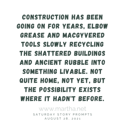 Construction has been going on for years, elbow grease and MacGyvered tools slowly recycling the shattered buildings and ancient rubble into something livable. Not quite home, not yet, but the possibility exists where it hadn't before. Saturday Story Prompt. August 28, 2021