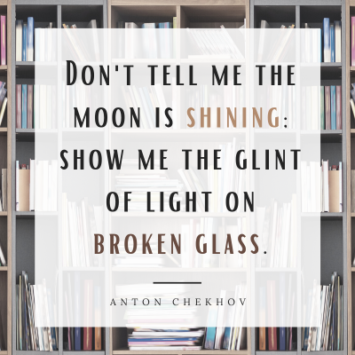 """""""Don't tell me the moon is shining; show me the glint of light on broken glass."""" Writing quote by Anton Chekhov"""