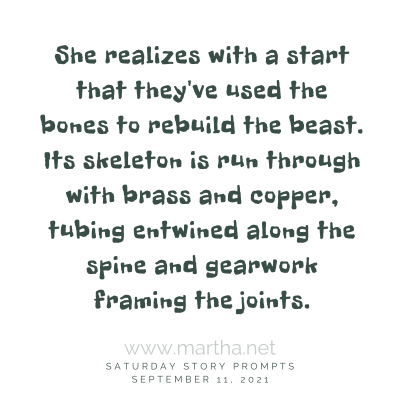 She realizes with a start that they've used the bones to rebuild the beast. Saturday Story Prompt. September 11, 2021