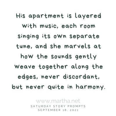 His apartment is layered with music, each room singing its own separate tune, and she marvels at how the sounds gently weave together along the edges, never discordant, but never quite in harmony. Saturday Story Prompt. September 18, 2021