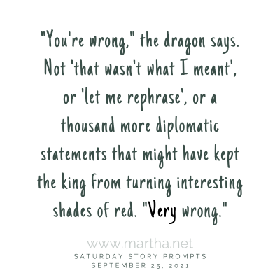 """""""You're wrong,"""" the dragon says. Not 'that wasn't what I meant', or 'let me rephrase', or a thousand more diplomatic statements that might have kept the king from turning interesting shades of red. """"Very wrong."""" Saturday Story Prompt. September 25, 2021"""